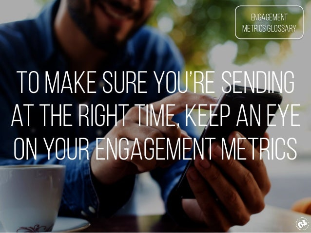 To make sure you're sending at the right time, keep an eye on your engagement metrics Engagement Metrics Glossary