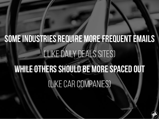 Some industries require more frequent emails ( LIKE daily deals sites) while others should be more spaced out (LIKE CAR CO...