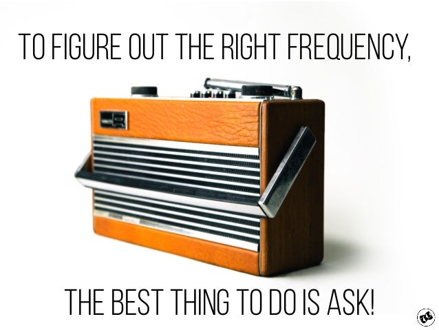 to figure out the right frequency, The best thing to do is ask!