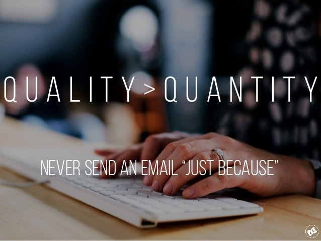 """Q u a l i t y > Q u a n t i t y Never send an email """"Just Because"""""""