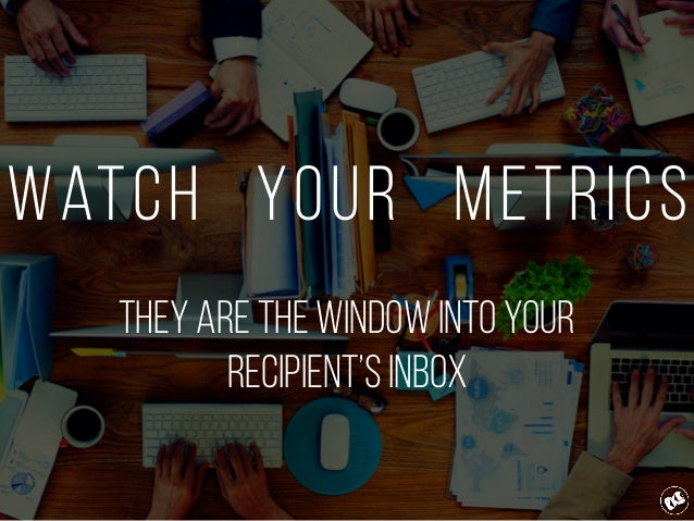 Watch Your Metrics They are the window into your Recipient's inbox