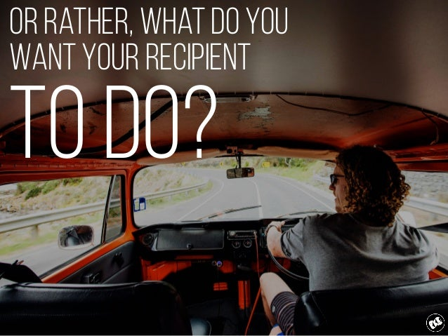 Or rather, what do you want your recipient to do?
