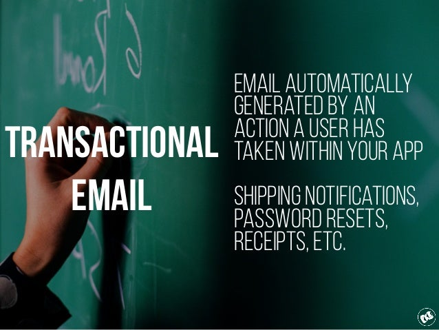 Transactional Email Email automatically generated by an action a user has taken within your app Shipping notifications, Pa...