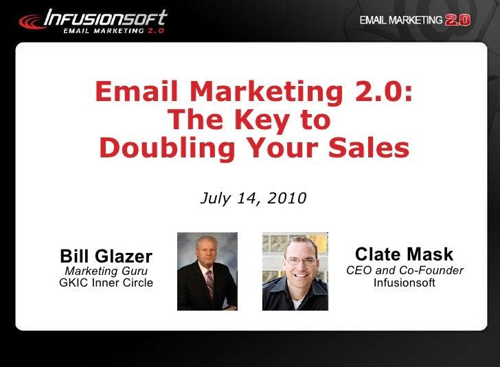 Email Marketing 2.0: The Key to  Doubling Your Sales July 14, 2010 <ul><li>Bill Glazer Marketing Guru GKIC Inner Circle </...