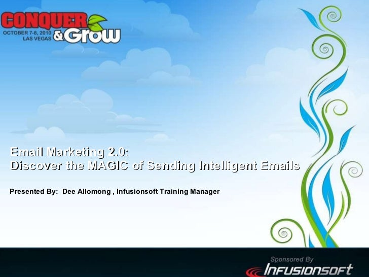 Email Marketing 2.0: Discover the MAGIC of Sending Intelligent Emails Presented By:  Dee Allomong , Infusionsoft Training ...