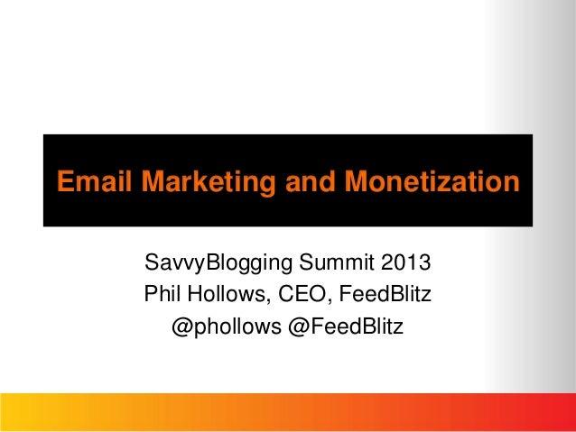 Email Marketing and MonetizationSavvyBlogging Summit 2013Phil Hollows, CEO, FeedBlitz@phollows @FeedBlitz
