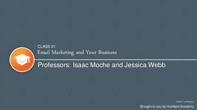 Email Marketing and Your Business Professors: Isaac Moche and Jessica Webb Email Certification Brought to you by HubSpot A...