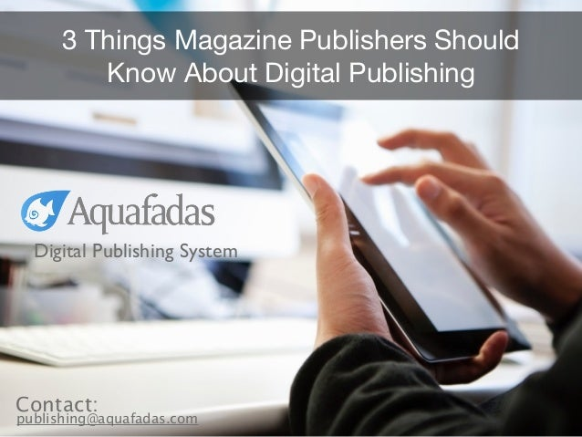 3 Things Magazine Publishers Should Know About Digital Publishing Digital Publishing System publishing@aquafadas.com Conta...