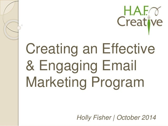 Creating an Effective  & Engaging Email  Marketing Program  Holly Fisher | October 2014
