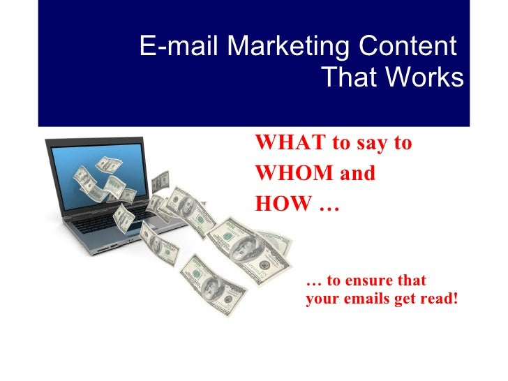 E-mail Marketing Content  That Works <ul><li>WHAT to say to  </li></ul><ul><li>WHOM and  </li></ul><ul><li>HOW … </li></ul...