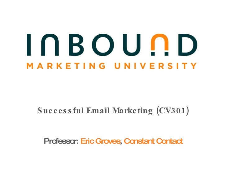 Successful Email Marketing (CV301) Professor:  Eric Groves ,  Constant Contact