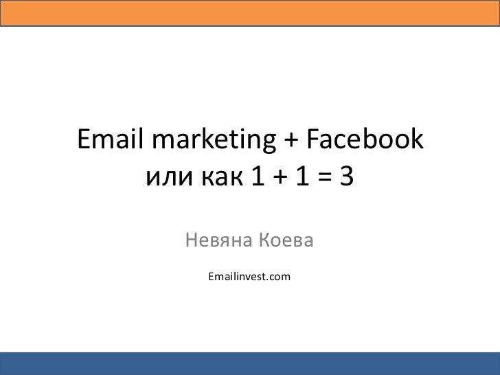 Email marketing + Facebook       или как 1 + 1 = 3                Невяна Коева                   Emailinvest.comКак да уве...
