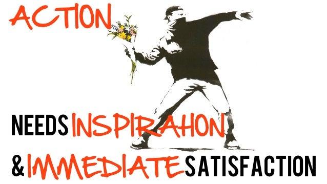 ACTIONneeds INSPIRAtION& IMMEDIATE Satisfaction