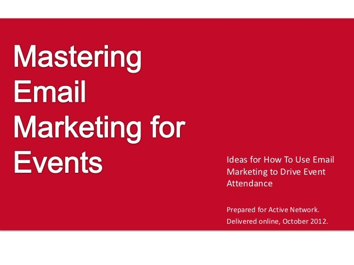 Ideas for How To Use EmailMarketing to Drive EventAttendancePrepared for Active Network.Delivered online, October 2012.