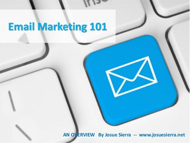 Email Marketing 101  AN OVERVIEW By Josue Sierra -- www.josuesierra.net