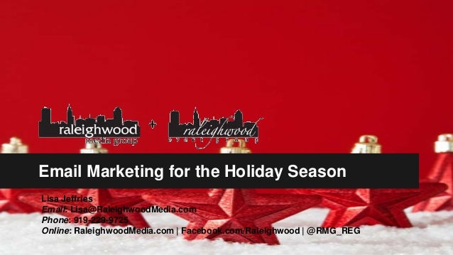 Email Marketing for the Holiday Season Lisa Jeffries Email: Lisa@RaleighwoodMedia.com Phone: 919-229-9725 Online: Raleighw...