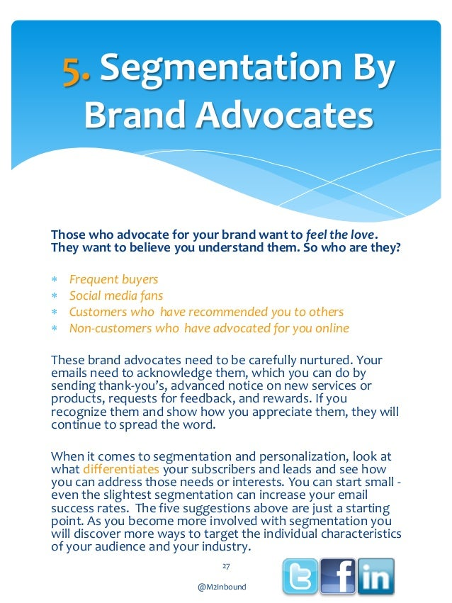 5. Segmentation By Brand Advocates Those who advocate for your brand want to feel the love. They want to believe you under...