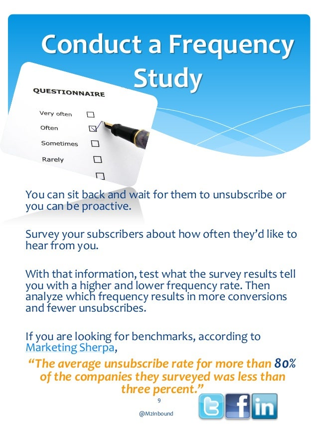 Conduct a Frequency Study  You can sit back and wait for them to unsubscribe or you can be proactive.  Survey your subscri...