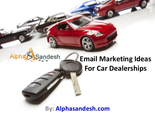 Email Marketing Ideas For Car Dealerships By: Alphasandesh.com