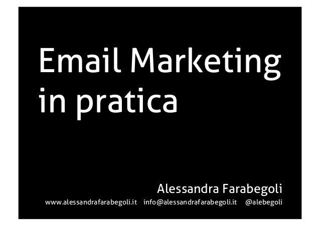 Email Marketing in pratica Alessandra Farabegoli www.alessandrafarabegoli.it info@alessandrafarabegoli.it @alebegoli