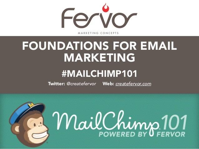 #MAILCHIMP101 Twitter: @createfervor Web: createfervor.com FOUNDATIONS FOR EMAIL MARKETING