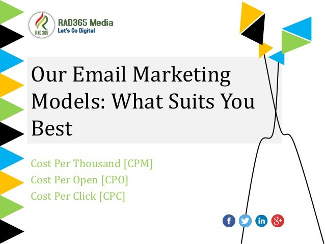 Our Email Marketing Models: What Suits You Best Cost Per Thousand [CPM] Cost Per Open [CPO] Cost Per Click [CPC]