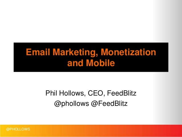 Email Marketing, Monetization and Mobile Phil Hollows, CEO, FeedBlitz @phollows @FeedBlitz  @PHOLLOWS