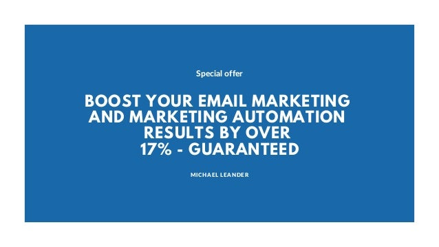 MICHAEL LEANDER Special offer BOOST YOUR EMAIL MARKETING AND MARKETING AUTOMATION RESULTS BY OVER 17% - GUARANTEED