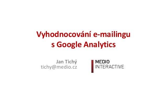 Vyhodnocováníe-mailingu s GoogleAnalytics JanTichý tichy@medio.cz