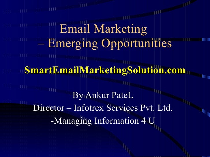 Email Marketing  – Emerging Opportunities SmartEmailMarketingSolution.com By Ankur PateL Director – Infotrex Services Pvt....
