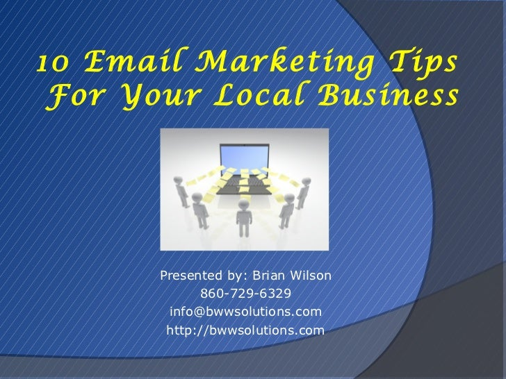 10 Email Marketing Tips For Your Local Business       Presented by: Brian Wilson             860-729-6329        info@bwws...