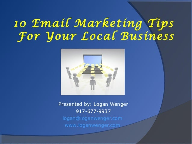 10 Email Marketing Tips For Your Local Business      Presented by: Logan Wenger             917-677-9937        logan@loga...
