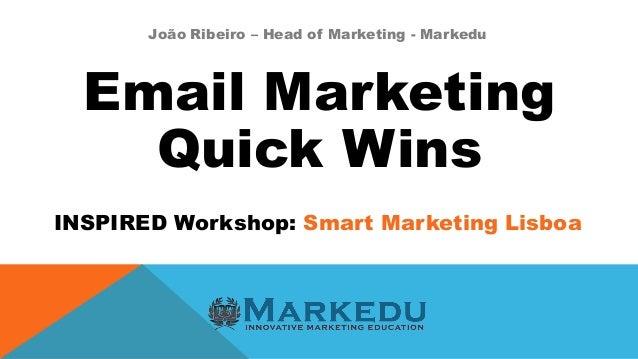 Email Marketing Quick Wins INSPIRED Workshop: Smart Marketing Lisboa João Ribeiro – Head of Marketing - Markedu