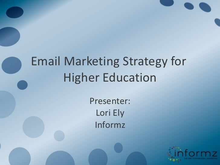 Email Marketing Strategy for  Higher Education Presenter: Lori Ely Informz