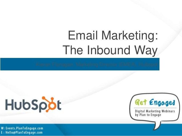 Email Marketing: The Inbound Way Kieran Flanagan, Marketing Director (EMEA), Hubspot