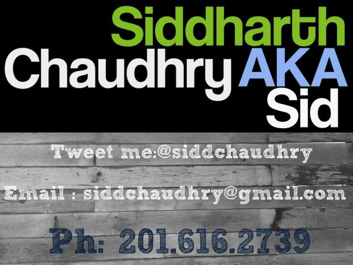 Tweet me:@siddchaudhryEmail : siddchaudhry@gmail.com   Ph: 201.616.2739