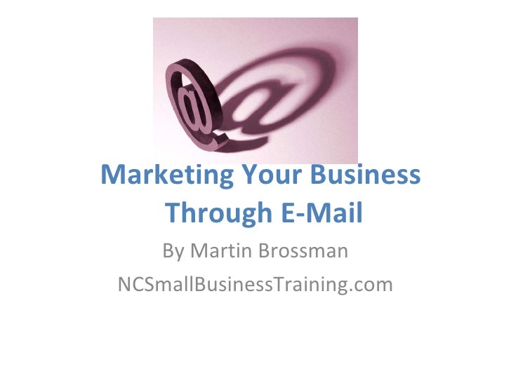 Marketing Your Business  Through E-Mail By Martin Brossman NCSmallBusinessTraining.com