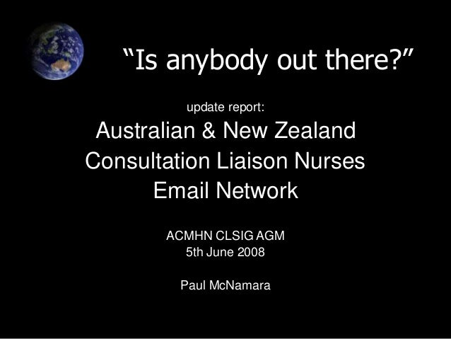 """""""Is anybody out there?"""" update report: Australian & New Zealand Consultation Liaison Nurses Email Network ACMHN CLSIG AGM ..."""