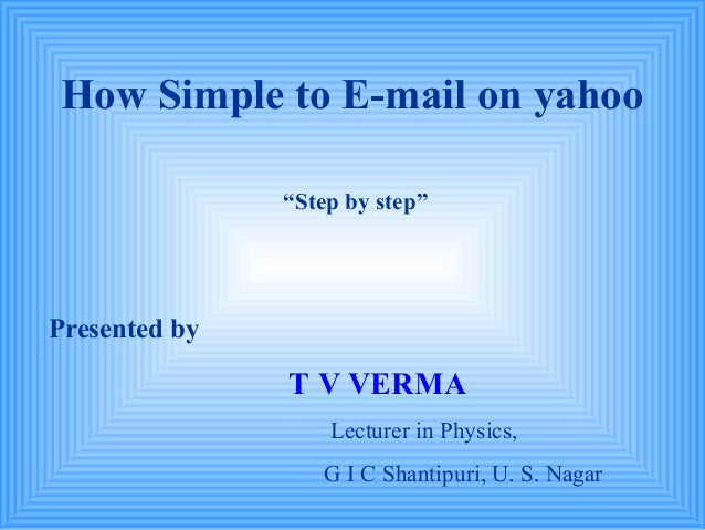 "How Simple to E-mail on yahoo               ""Step by step""Presented by               T V VERMA                   Lecturer ..."