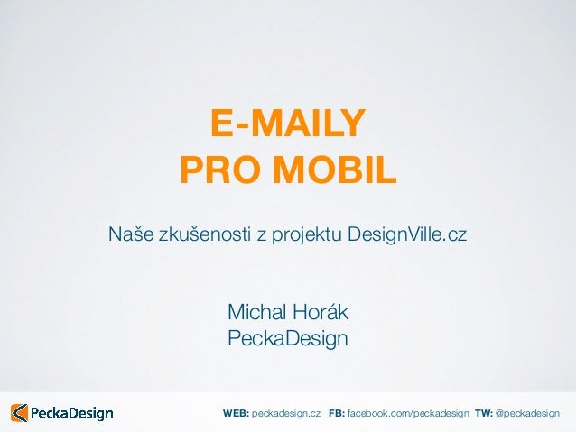 WEB: peckadesign.cz FB: facebook.com/peckadesign TW: @peckadesign E-MAILY PRO MOBIL Michal Horák PeckaDesign Naše zkušen...