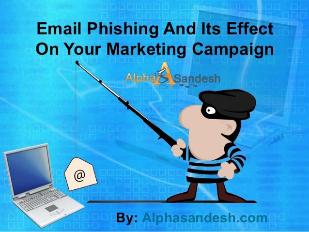Email Phishing And Its Effect On Your Marketing Campaign By: Alphasandesh.com
