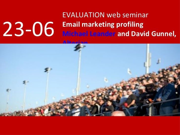 EVALUATION web seminar  23-06   Email marketing profiling         Michael Leander and David Gunnel,         Alterian
