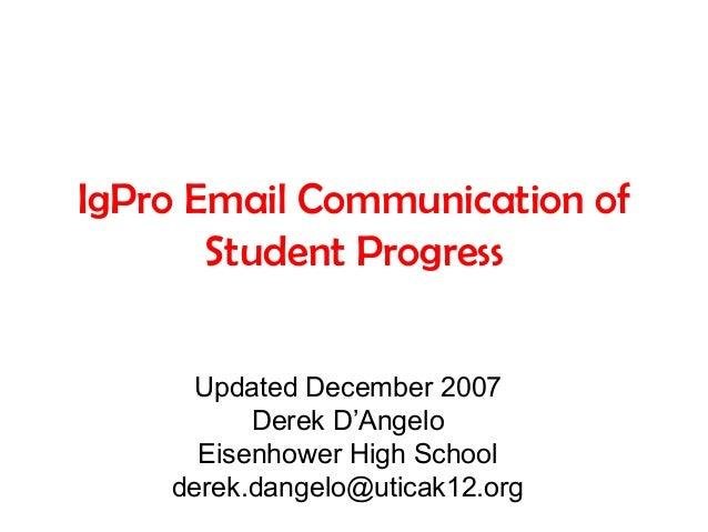 IgPro Email Communication of Student Progress Updated December 2007 Derek D'Angelo Eisenhower High School derek.dangelo@ut...