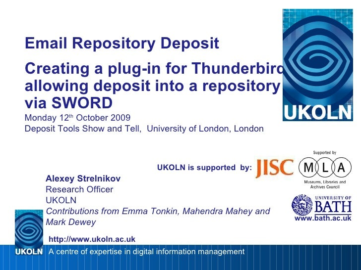 Email Repository Deposit Creating a plug-in for Thunderbird allowing deposit into a repository via SWORD Monday 12 th  Oct...