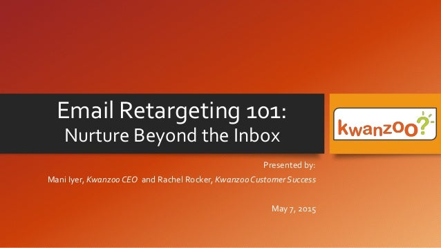 Email Retargeting 101: Nurture Beyond the Inbox Presented by: Mani Iyer, Kwanzoo CEO and Rachel Rocker, Kwanzoo Customer S...