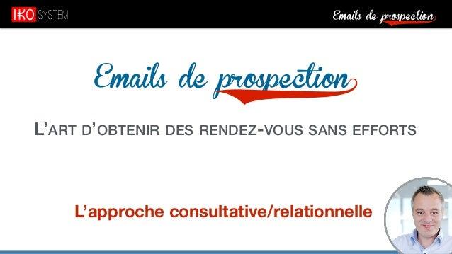 Emails de prospection9 Emails de prospection9 L'ART D'OBTENIR DES RENDEZ-VOUS SANS EFFORTS L'approche consultative/relatio...