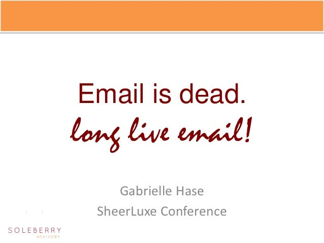 Email is dead.long live email!     Gabrielle Hase  SheerLuxe Conference