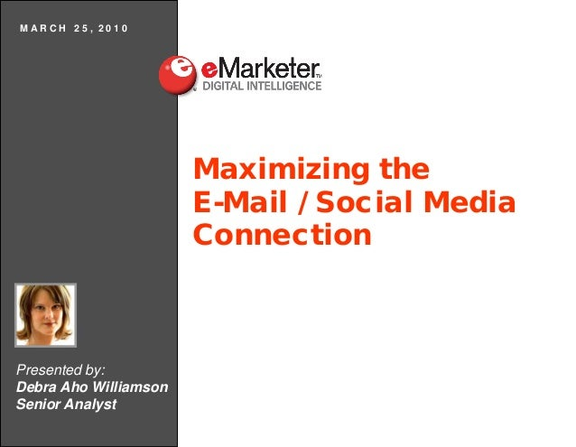 MARCH 25, 2010  Maximizing the E-Mail / Social Media Connection  Presented by: Debra Aho Williamson Senior Analyst