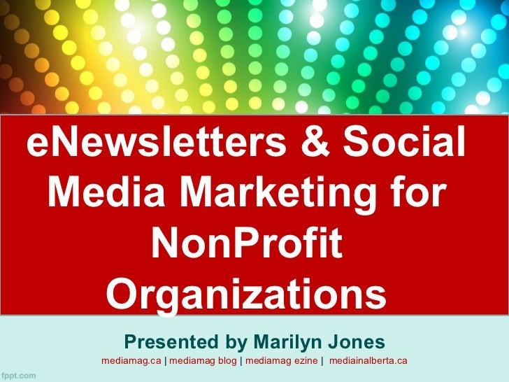 eNewsletters & Social Media Marketing for     NonProfit   Organizations       Presented by Marilyn Jones   mediamag.ca | m...