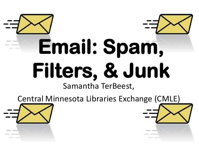 Email: Spam,Filters, & JunkSamantha TerBeest,Central Minnesota Libraries Exchange (CMLE)